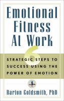 Emotional Fitness at Work; 6 Strategic Steps to Sucess Using the Power of Emotion