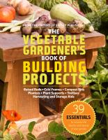 The vegetable gardener's book of building projects : raised beds, cold frames, compost bins, planters, plant supports, trellises, harvesting and storage aids