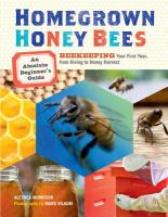 Homegrown honey bees : an absolute beginner's guide to beekeeping : your first year, from hiving to honey harvest