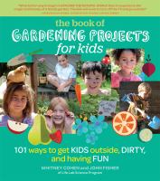The book of gardening projects for kids : 101 ways to get kids outside, dirty, and having fun
