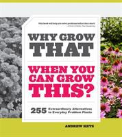 Why grow that when you can grow this? : 255 extraordinary alternatives to everyday problem plants