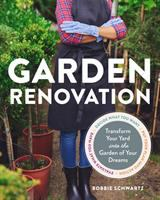 Garden Renovation : Transform Your Tired Yard Into the Garden of Your Dreams
