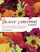 The flower-powered garden : supercharge your borders and containers with bold, colourful plant combinations