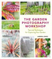 The Garden Photography Workshop : Expert Tips and Techniques for Capturing the Essence of Your Garden
