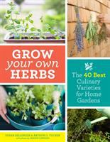 GROW YOUR OWN HERBS : THE 40 BEST CULINARY VARIETIES FOR HOME GARDENS