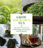 Grow your own tea : the complete guide to cultivating, harvesting, and preparing