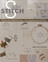 S is for stitch : 52 embroidered alphabet designs + charming projects for little ones