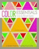 Color essentials : crisp & vibrant quilts : 12 modern projects featuring precut solids