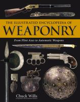 The illustrated encyclopedia of weaponry : from flint axes to automatic weapons