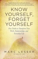 Know yourself, forget yourself : five truths to transform your work, relationships, and everyday life