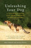 Unleashing your dog : a field guide to giving your canine companion the best life possible