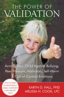 The power of validation : arming your child against bullying, peer pressure, addiction, self-harm & out-of-control emotions