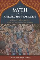 MYTH OF THE ANDALUSIAN PARADISE : MUSLIMS, CHRISTIANS, AND JEWS UNDER ISLAMIC RULE IN MEDIEVAL SPAIN