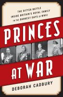 Princes at war : the bitter battle inside Britain's royal family in the darkest days of WWII