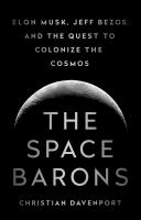 The space barons : Jeff Bezos, Elon Musk, and the quest to colonize the cosmos