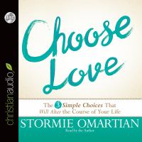 Choose Love : The Three Simple Choices That Will Alter the Course of Your Life