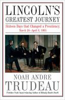 Lincoln?s Greatest Journey : Sixteen Days That Changed A Presidency, March 24 - April 8, 1865