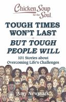 Chicken Soup for the Soul: Tough Times Won't Last but Tough People Will : 101 Stories About Overcoming Life's Challenges