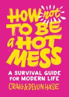 How not to be a hot mess : a survival guide modern life