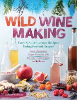 Wild Winemaking : Easy & Adventurous Recipes Going Beyond Grapes, Including Apple Champagne, Ginger Green Tea Sake, Key Lime Cayenne Wine, and 142 More