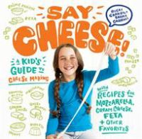 SAY CHEESE! : A KID'S GUIDE TO CHEESE MAKING WITH RECIPES FOR MOZZARELLA, CREAM CHEESE, FETA AND OTHER FAVORITES