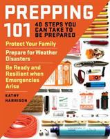 Prepping 101 : 40 steps you can take to be prepared : protect your family, prepare for weather disasters, and be ready and resilient when emergencies arise
