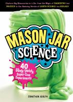 Mason Jar Science : 40 Slimy, Squishy, Super-Cool Experiments; Capture Big Discoveries in A Jar, From the Magic of Chemistry and Physics to the Amazing Wor