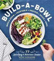 Build-a-bowl : whole grain + vegetable + protein + sauce = meal : 77 satisfying & nutritious combos