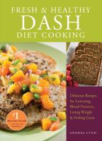 Fresh & healthy DASH diet cooking : delicious recipes for lowering blood pressure, losing weight & feeling great