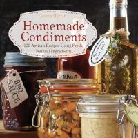 Homemade Condiments : Artisan Recipes Using Fresh, Natural Ingredients