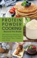 Protein Powder Cooking...Beyond the Shake : 200 Delicious Recipes to Supercharge Every Dish With Whey, Soy, Casein and More
