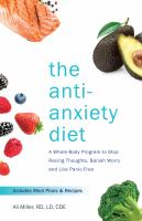 The anti-anxiety diet : a whole body program to stop racing thoughts, banish worry and live panic-free