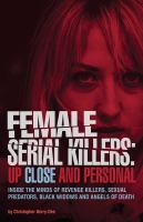 Female serial killers : up close and personal : inside the minds of revenge killers, sexual predators, black widows and angels of death