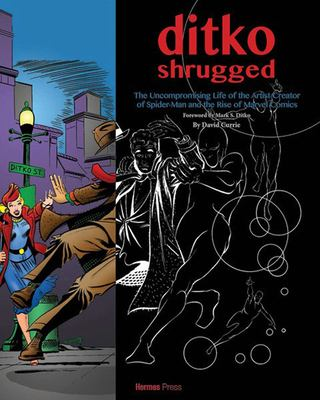 Ditko Shrugged  The Uncompromising Life of the ArtistCreator of SpiderMan and the Rise of Marvel Comics