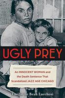 Ugly Prey : An Innocent Woman and the Death Sentence That Scandalized Jazz Age Chicago