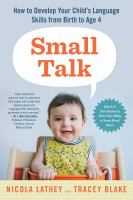 Small talk : how to develop your child's language skills from birth to age four