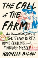 The Call of the farm : an unexpected year of getting dirty, home cooking, and finding myself : a love story, with recipes