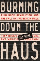 Burning Down the Haus : Punk Rock, Revolution, and the Fall of the Berlin Wall
