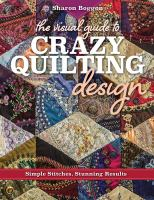 The Visual Guide to Crazy Quilting Design : Simple Stitches, Stunning Results