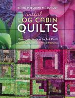 Artful Log Cabin Quilts : From Inspiration to Art Quilt - Color, Composition & Visual Pathways