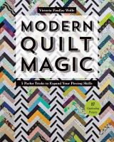 Modern Quilt Magic : 5 Parlor Tricks to Expand Your Piecing Skills - 17 Captivating Projects