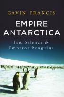 Empire Antarctica : ice, silence & emperor penguins