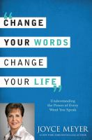 Change your words, change your life [understanding the power of every word you speak]