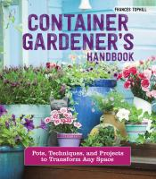 Container Gardener's Handbook Pots, Techniques, and Projects to Transform Any Space.