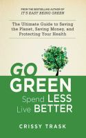 Go green, spend less, live better : the ultimate guide to saving the planet, saving money, and protecting your health