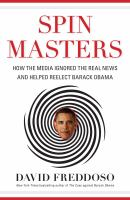 Spin masters : how the media ignored the real news and helped reelect Barack Obama