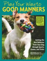Play your way to good manners : getting the best behavior from your dog through sports, games, and tricks