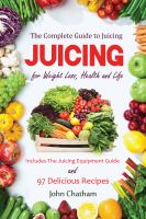 The Complete Guide to Juicing Juice for Weight Loss, Health and Life