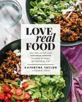 Love Real Food : More Than 100 Feel-Good Vegetarian Favorites to Delight the Senses and Nourish the Body