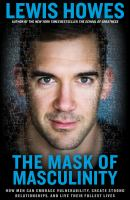 MASK OF MASCULINITY : HOW MEN CAN CAST OFF A BROKEN IDEAL AND BEGIN TO LIVE FULLY